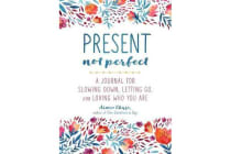 Present, Not Perfect - A Journal for Slowing Down, Letting Go, and Loving Who You Are