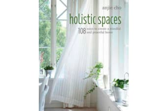 Holistic Spaces - 108 Ways to Create a Mindful and Peaceful Home