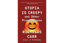 Utopia Is Creepy - And Other Provocations