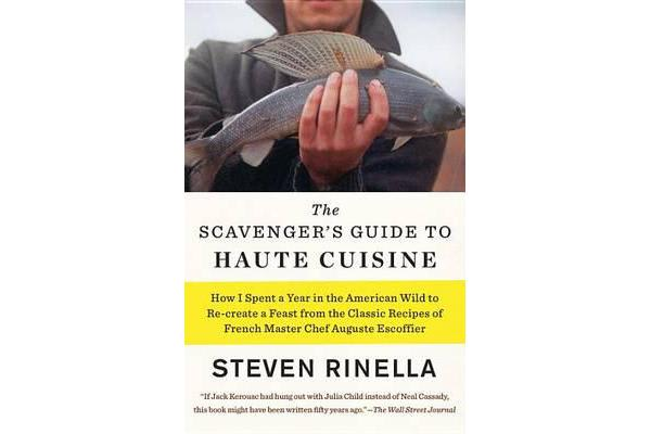 The Scavenger's Guide to Haute Cuisine - How I Spent a Year in the American Wild to Re-Create a Feast from the Classic Recipes of French Master Chef Auguste Escoffier