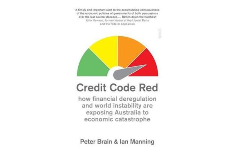 Credit Code Red - how financial deregulation and world instability are exposing Australia to economic catastrophe