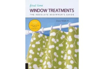 First Time Window Treatments - The Absolute Beginner's Guide - Learn By Doing * Step-by-Step Basics + 8 Projects
