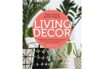Living Decor - Plants, Potting and DIY Projects - Botanical Styling with Fiddle-Leaf Figs, Monsteras, Air Plants, Succulents, Ferns, and More of Your Favorite Houseplants