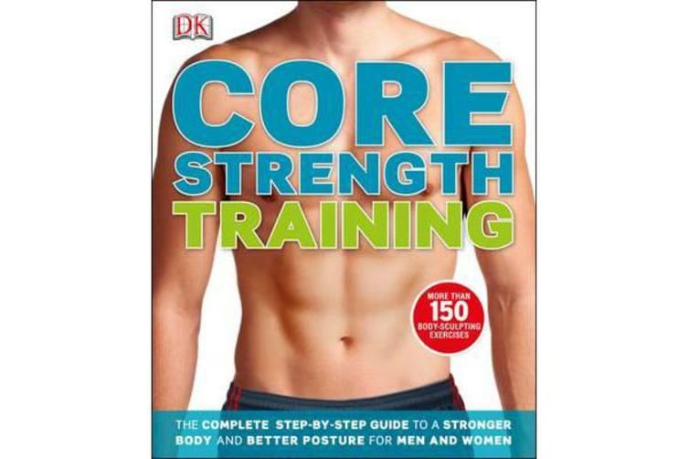 Core Strength Training - The Complete Step-by-Step Guide to a Stronger Body and Better Posture for Men and Women
