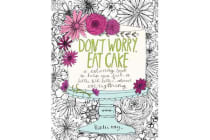Don't Worry, Eat Cake - A Coloring Book to Help You Feel a Little Bit Better about Everything