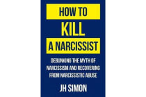 How to Kill a Narcissist - Debunking the Myth of Narcissism and Recovering from Narcissistic Abuse