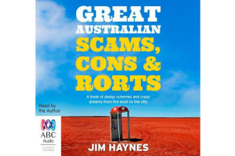 Great Australian Scams, Cons And Rorts - A book of dodgy schemes and crazy dreams from the bush to the city