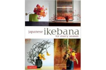 Japanese Ikebana for Every Season - Elegant Flower Arrangements for Your Home