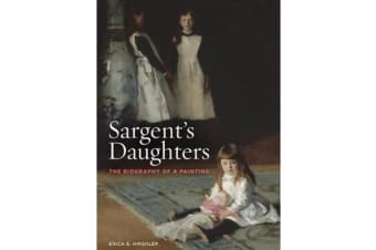 Sargent's Daughters - The Biography of a Painting