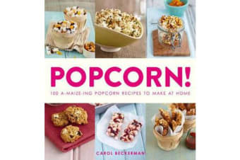 Popcorn! - 100 A-maize-ing Recipes to Make at Home