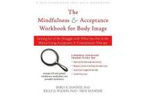 Living with Your Body and Other Things You Hate - Letting Go of the Struggle with What You See in the Mirror Using Acceptance and Commitment Therapy