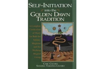 Self-initiation into the Golden Dawn Tradition - A Complete Curriculum of Study for Both the Solitary Magician and the Working Magical Group