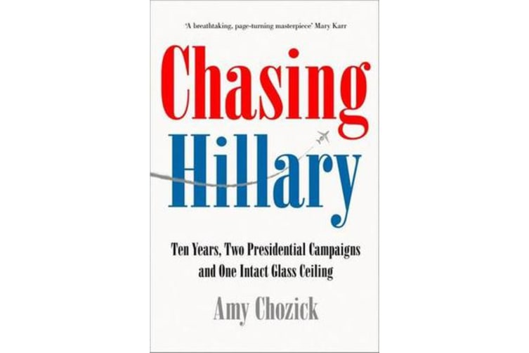 Chasing Hillary - Ten Years, Two Presidential Campaigns and One Intact Glass Ceiling