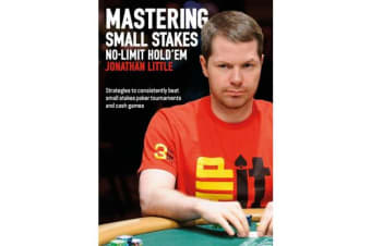 Mastering Small Stakes No-Limit Hold'em - Strategies to Consistently Beat Small Stakes Poker Tournaments and Cash Games