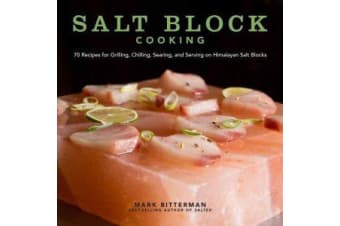 Salt Block Cooking - 70 Recipes for Grilling, Chilling, Searing, and Serving on Himalayan Salt Blocks