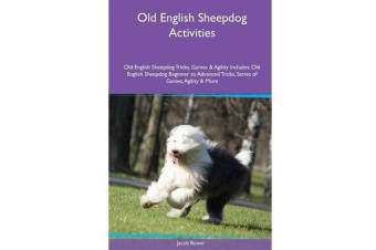 Old English Sheepdog Activities Old English Sheepdog Tricks, Games & Agility. Includes - Old English Sheepdog Beginner to Advanced Tricks, Series of Games, Agility and More