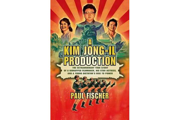 A Kim Jong-il Production - The Extraordinary True Story of a Kidnapped Filmmaker, His Star Actress, and a Young Dictator's Rise to Power