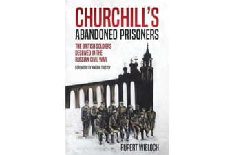 Churchill'S Abandoned Prisoners - The British Soldiers Deceived in the Russian Civil War