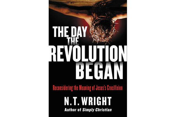 The Day the Revolution Began - Reconsidering the Meaning of Jesus's Crucifixion