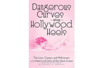 Dangerous Curves Atop Hollywood Heels - The Lives, Careers, and Misfortunes of 14 Hard-Luck Girls of the Silent Screen