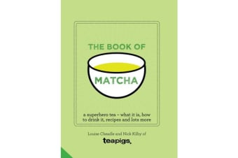 The Book of Matcha - A Superhero Tea - What It Is, How to Drink It, Recipes and Lots More