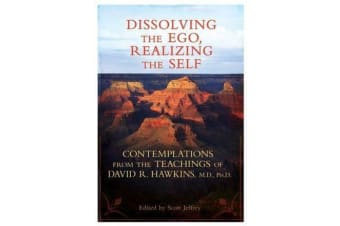 Dissolving the Ego Realizing the Self - Contemplations from the Teachingsof David R. Hawkins, M.D., Ph.D.