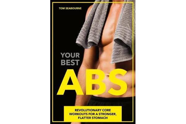Your Best Abs - Revolutionary Core Workouts for a Stronger, Flatter Stomach