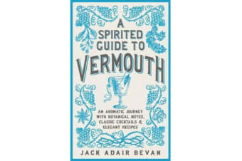 A Spirited Guide to Vermouth - An aromatic journey with botanical notes, classic cocktails and elegant recipes