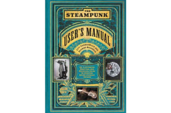 Steampunk User's Manual: An Illustrated Practical and Whimsical G - An Illustrated Practical and Whimsical Guide to Creating Retro-futurist Dreams