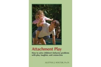Attachment Play - How to Solve Children's Behavior Problems with Play, Laughter, and Connection