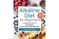 The Alkaline Diet for Beginners - Understand PH, Eat Well, and Reclaim Your Health