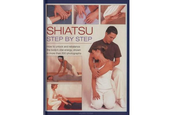 Shiatsu: Step by Step - How to Unlock and Rebalance the Body's Vital Energy, Shown in More Than 300 Photographs