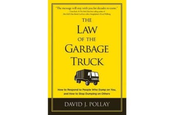The Law of the Garbage Truck - How to Respond to People Who Dump on You, and How to Stop Dumping on Others