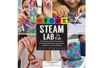 STEAM Lab for Kids - 52 Creative Hands-On Projects for Exploring Science, Technology, Engineering, Art, and Math