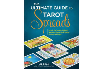 The Ultimate Guide to Tarot Spreads - Reveal the Answer to Every Question About Work, Home, Fortune, and Love