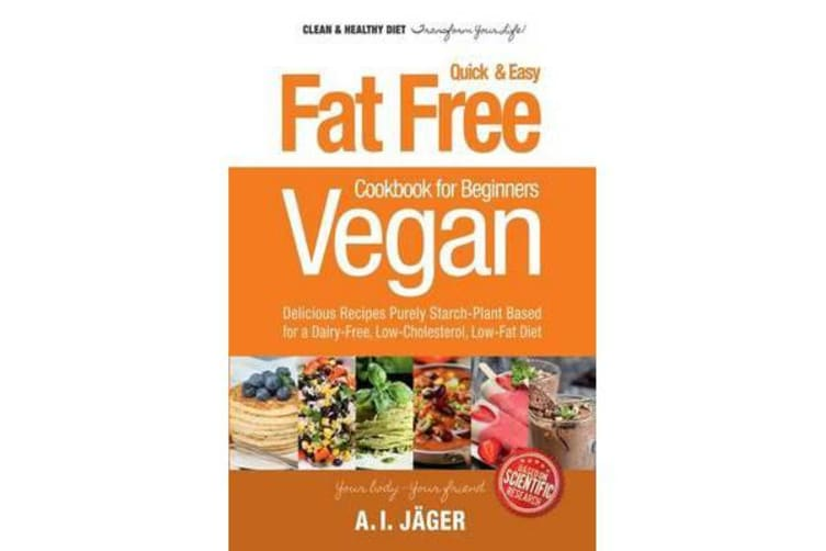 Vegan Cookbook for Beginners - Fat Free Quick & Easy Vegan Recipes - Delicious Recipes Purely Starch-Plant Based for a Dairy-Free, Low-Cholesterol, Low-Fat Diet