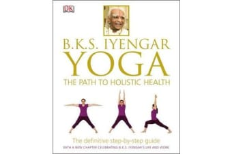 BKS Iyengar Yoga The Path to Holistic Health - The Definitive Step-by-Step Guide