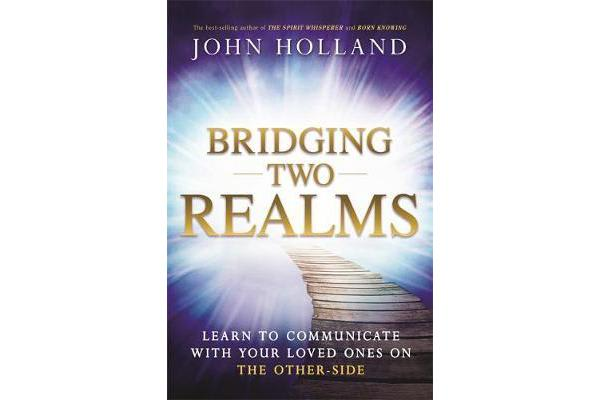 Bridging Two Realms - Learn to Communicate with Your Loved Ones on the Other-Side