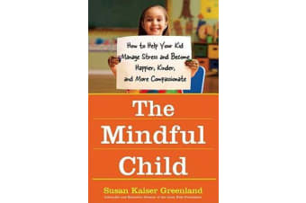 The Mindful Child - How To Help Your Kid Manage Stress and Become Happier, Kidner and More Compassionate