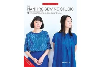 The Nani Iro Sewing Studio - 18 Timeless Patterns to Sew, Wear & Love