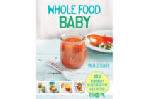Whole Food Baby - 200 nutritionally balanced recipes for a healthy start