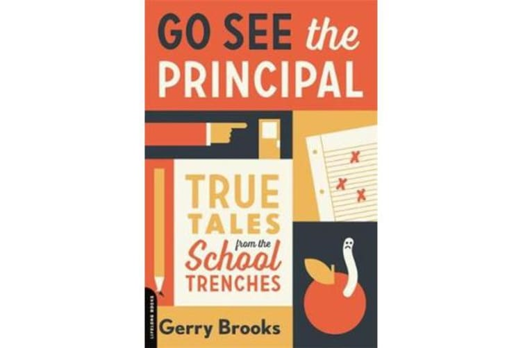 Go See the Principal - True Tales from the School Trenches
