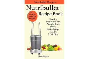 Nutribullet Recipe Book - Healthy Smoothie Recipes for Weight Loss, Detox, Anti-Aging, Health, & Vitality.
