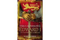 A Great and Terrible King - Edward I and the Forging of Britain