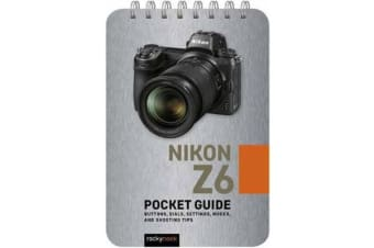 Nikon Z6: Pocket Guide - Buttons, Dials, Settings, Modes, and Shooting Tips