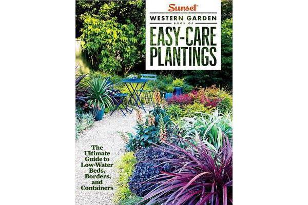 Sunset Western Garden Book of Easy-Care Plantings - The Ultimate Guide to Low-Water Beds, Borders, and Containers
