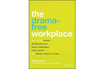 The Drama-Free Workplace - How You Can Prevent Unconscious Bias, Sexual Harassment, Ethics Lapses, and Inspire a Healthy Culture