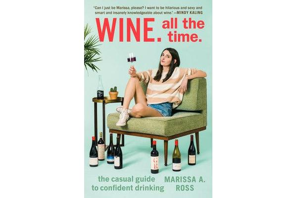 Wine. All the Time - The Casual Guide to Confident Drinking