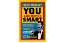 You are Not So Smart - Why Your Memory is Mostly Fiction, Why You Have Too Many Friends on Facebook and 46 Other Ways You're Deluding Yourself