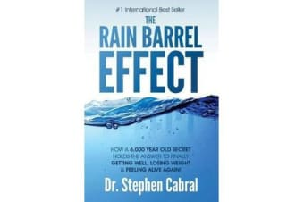 The Rain Barrel Effect - How a 6,000 Year Old Answer Holds the Secret to Finally Getting Well, Losing Weight & Feeling Alive Again!